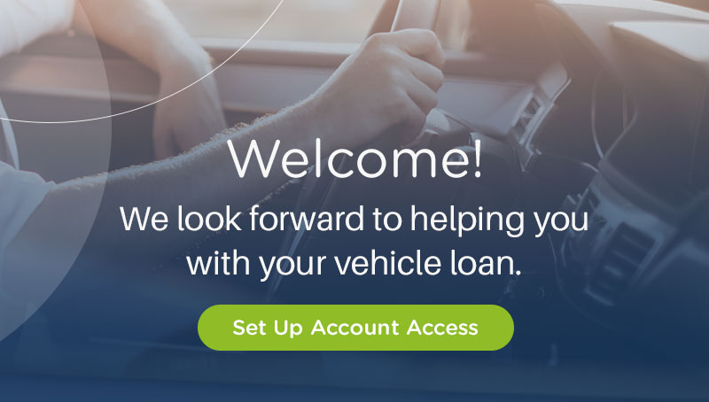 Welcome. We look forward to helping you with your vehicle loan. Set Up Account Access